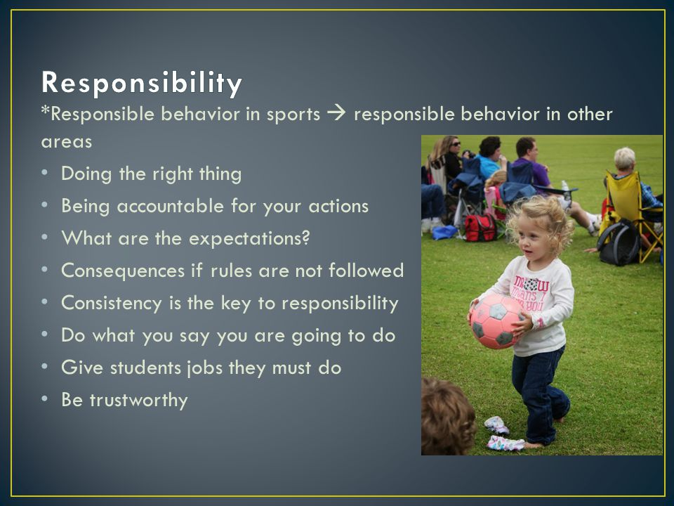 *Responsible behavior in sports  responsible behavior in other areas Doing the right thing Being accountable for your actions What are the expectatio