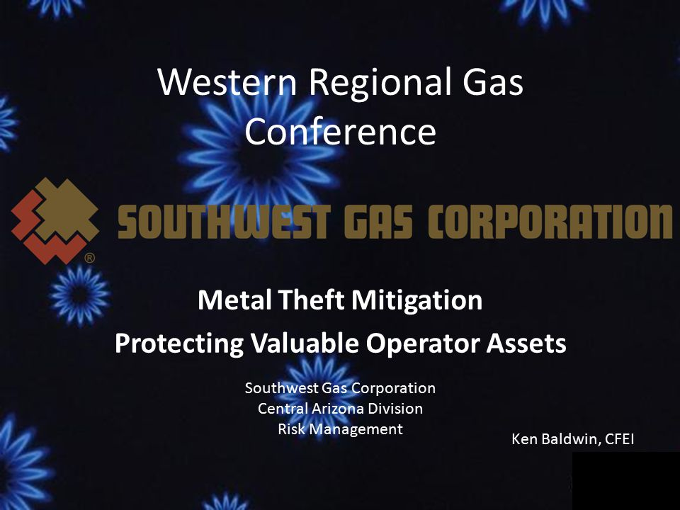 Western Regional Gas Conference Metal Theft Mitigation Protecting Valuable Operator Assets Southwest Gas Corporation Central Arizona Division Risk Management Ken Baldwin, CFEI