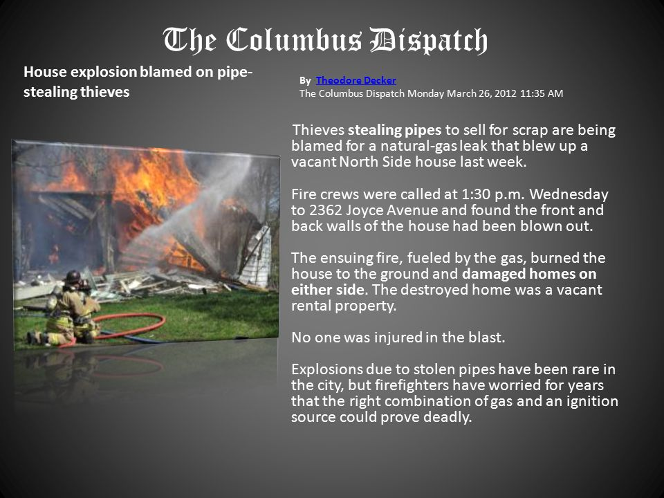 House explosion blamed on pipe- stealing thieves By Theodore DeckerTheodore Decker The Columbus Dispatch Monday March 26, 2012 11:35 AM Thieves stealing pipes to sell for scrap are being blamed for a natural-gas leak that blew up a vacant North Side house last week.