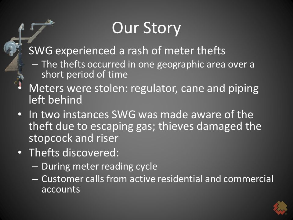 Our Story SWG experienced a rash of meter thefts – The thefts occurred in one geographic area over a short period of time Meters were stolen: regulator, cane and piping left behind In two instances SWG was made aware of the theft due to escaping gas; thieves damaged the stopcock and riser Thefts discovered: – During meter reading cycle – Customer calls from active residential and commercial accounts