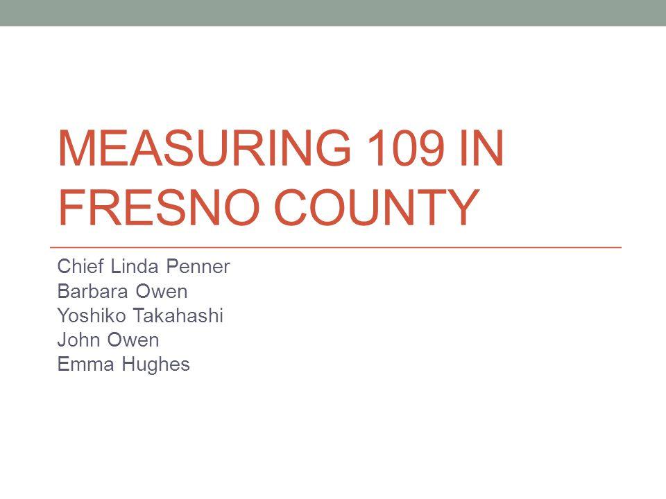 MEASURING 109 IN FRESNO COUNTY Chief Linda Penner Barbara Owen Yoshiko Takahashi John Owen Emma Hughes