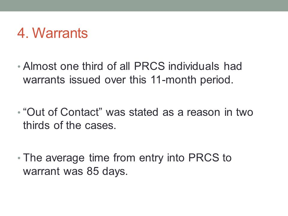 """4. Warrants Almost one third of all PRCS individuals had warrants issued over this 11-month period. """"Out of Contact"""" was stated as a reason in two thi"""