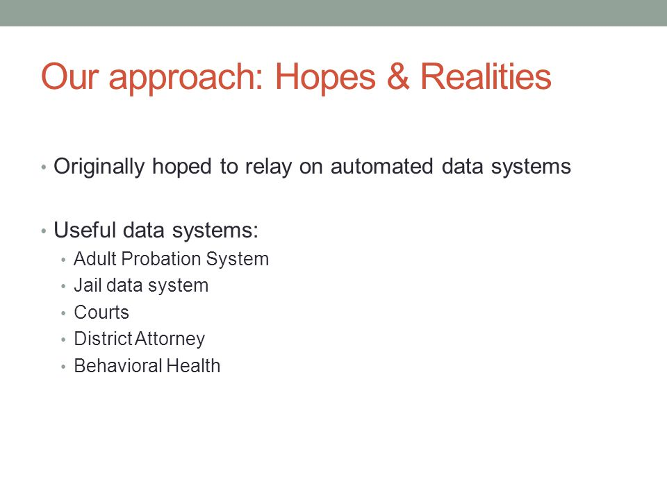 Our approach: Hopes & Realities Originally hoped to relay on automated data systems Useful data systems: Adult Probation System Jail data system Court