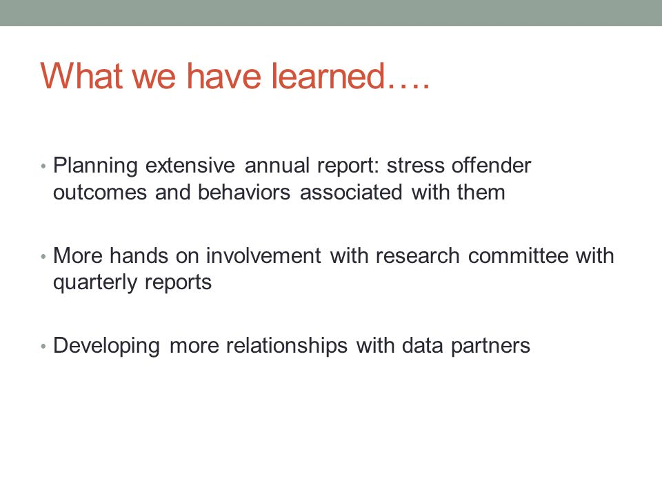 What we have learned…. Planning extensive annual report: stress offender outcomes and behaviors associated with them More hands on involvement with re