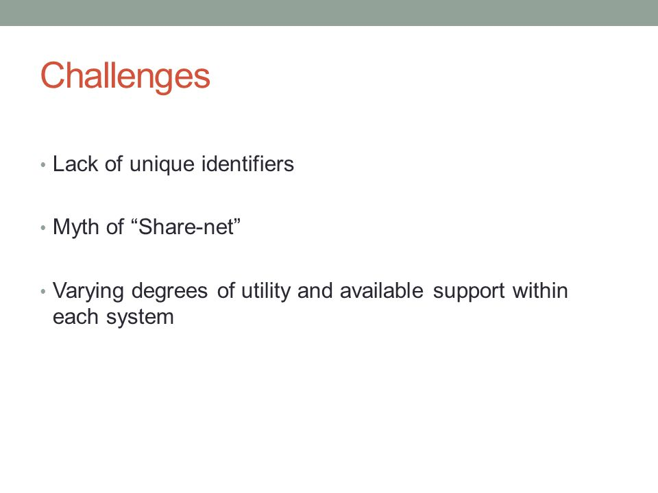 """Challenges Lack of unique identifiers Myth of """"Share-net"""" Varying degrees of utility and available support within each system"""