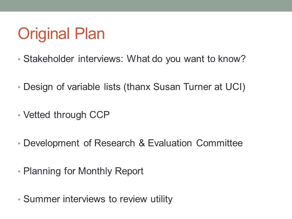 Original Plan Stakeholder interviews: What do you want to know? Design of variable lists (thanx Susan Turner at UCI) Vetted through CCP Development of