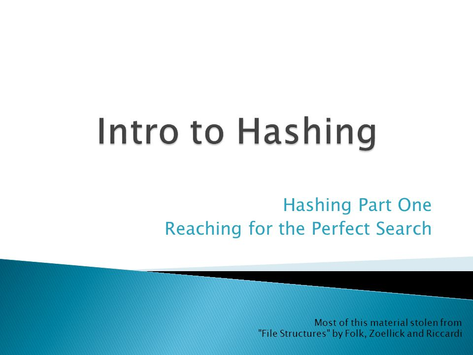 Hashing Part One Reaching for the Perfect Search Most of this material stolen from File Structures by Folk, Zoellick and Riccardi