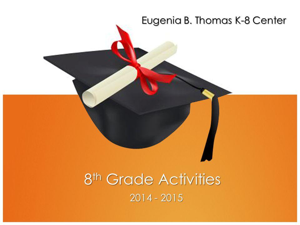 8 th Grade Activities 2014 - 2015 Eugenia B. Thomas K-8 Center
