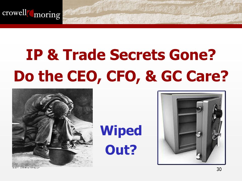 IP & Trade Secrets Gone Do the CEO, CFO, & GC Care Wiped Out © 2011 Crowell & Moring LLP 30