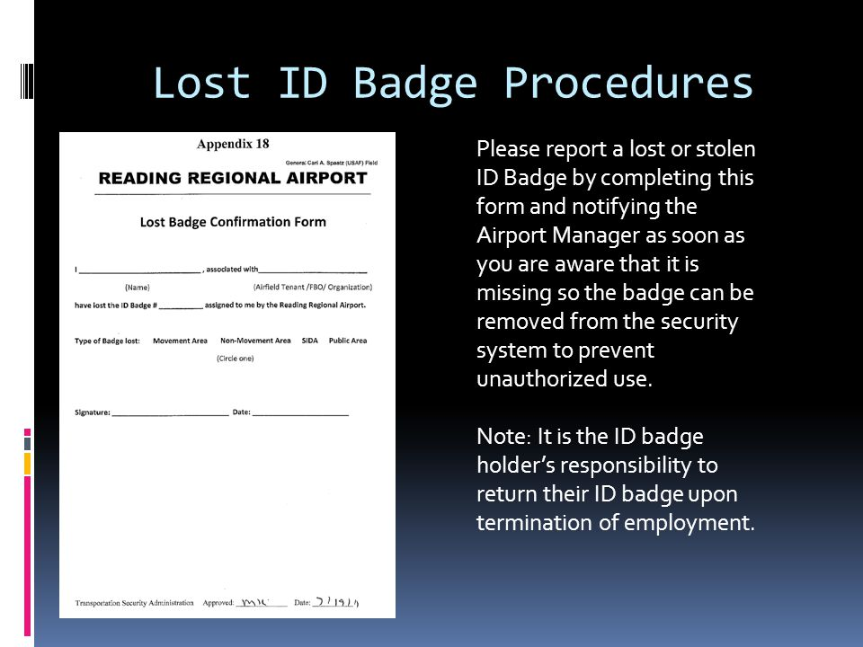 Lost ID Badge Procedures Please report a lost or stolen ID Badge by completing this form and notifying the Airport Manager as soon as you are aware that it is missing so the badge can be removed from the security system to prevent unauthorized use.