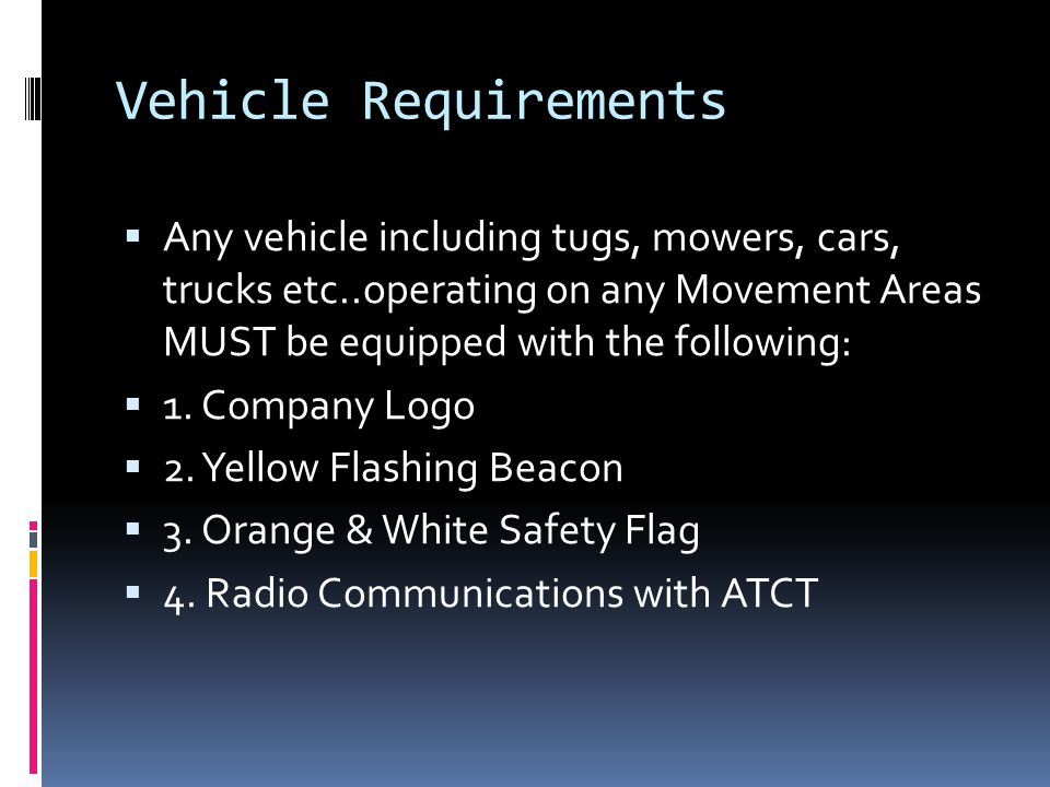 Vehicle Requirements  Any vehicle including tugs, mowers, cars, trucks etc..operating on any Movement Areas MUST be equipped with the following:  1.