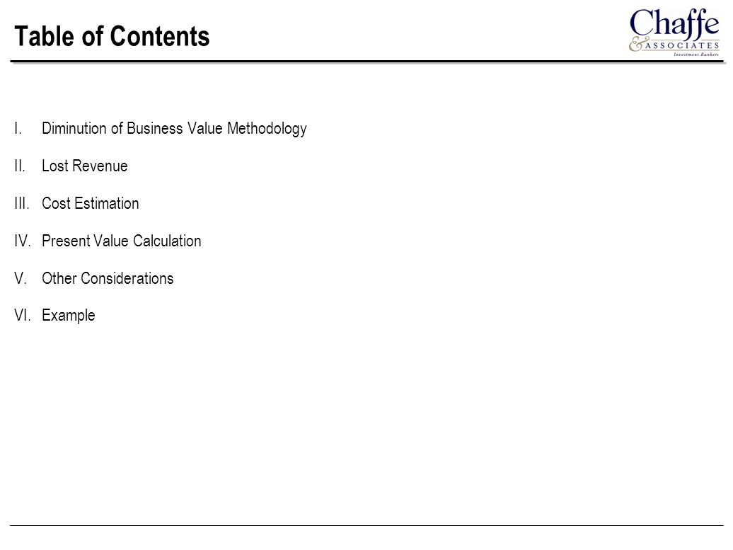 Table of Contents I.Diminution of Business Value Methodology II.Lost Revenue III.Cost Estimation IV.Present Value Calculation V.Other Considerations VI.Example