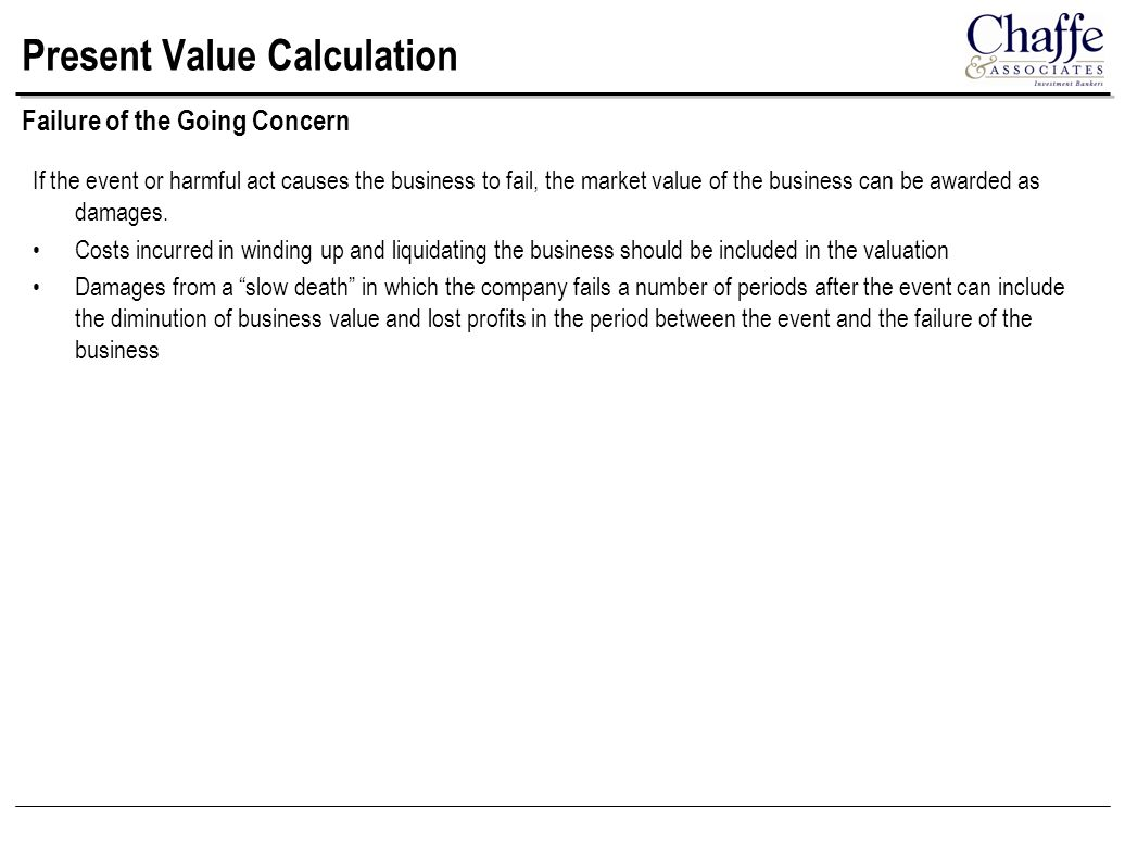 Present Value Calculation If the event or harmful act causes the business to fail, the market value of the business can be awarded as damages.