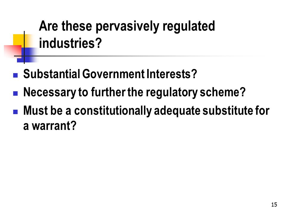 15 Are these pervasively regulated industries? Substantial Government Interests? Necessary to further the regulatory scheme? Must be a constitutionall