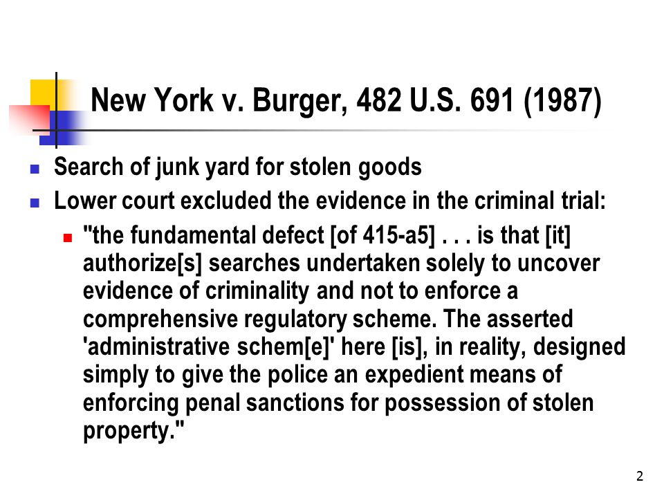 2 New York v. Burger, 482 U.S. 691 (1987) Search of junk yard for stolen goods Lower court excluded the evidence in the criminal trial: