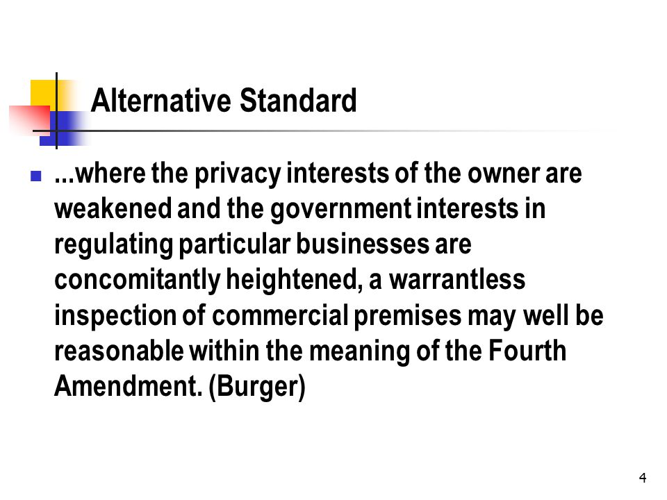 4 Alternative Standard...where the privacy interests of the owner are weakened and the government interests in regulating particular businesses are concomitantly heightened, a warrantless inspection of commercial premises may well be reasonable within the meaning of the Fourth Amendment.
