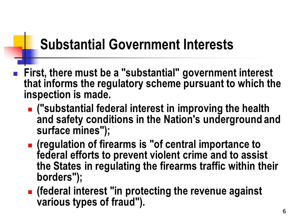 6 Substantial Government Interests First, there must be a substantial government interest that informs the regulatory scheme pursuant to which the inspection is made.