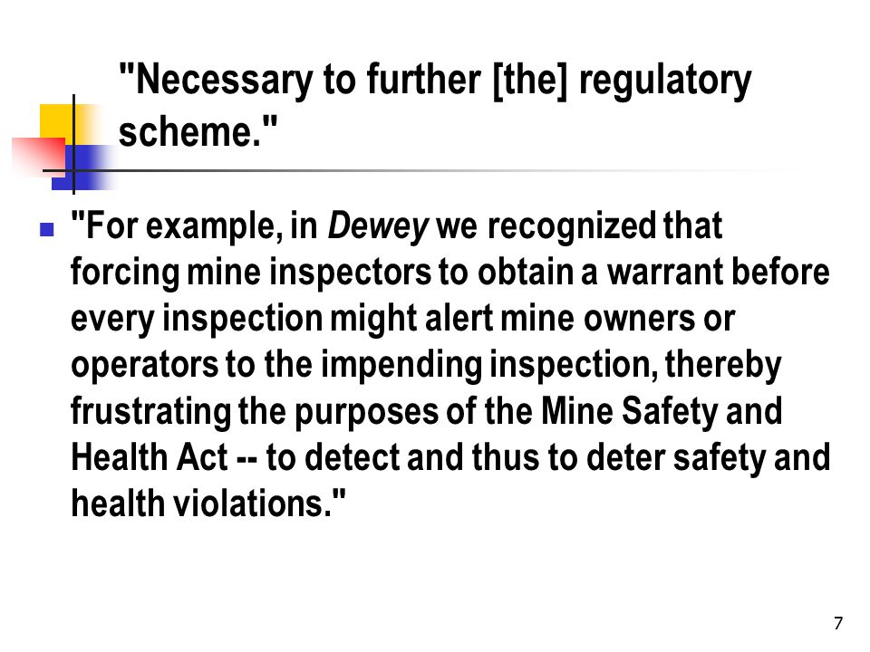 7 Necessary to further [the] regulatory scheme. For example, in Dewey we recognized that forcing mine inspectors to obtain a warrant before every inspection might alert mine owners or operators to the impending inspection, thereby frustrating the purposes of the Mine Safety and Health Act -- to detect and thus to deter safety and health violations.