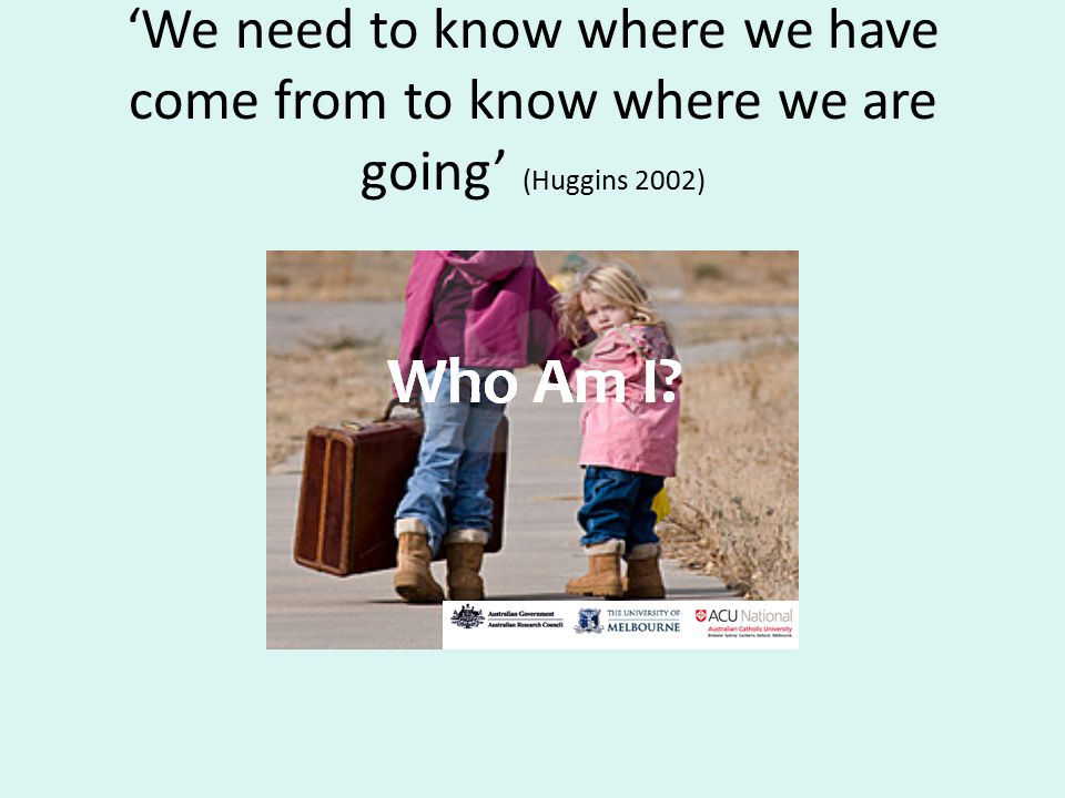 'We need to know where we have come from to know where we are going' (Huggins 2002)