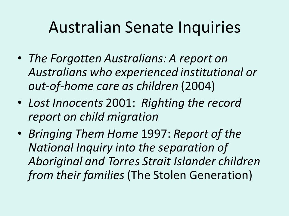 Australian Senate Inquiries The Forgotten Australians: A report on Australians who experienced institutional or out-of-home care as children (2004) Lost Innocents 2001: Righting the record report on child migration Bringing Them Home 1997: Report of the National Inquiry into the separation of Aboriginal and Torres Strait Islander children from their families (The Stolen Generation)