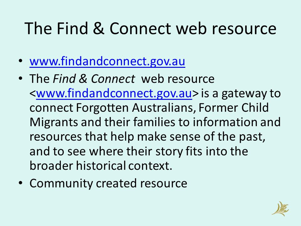 The Find & Connect web resource www.findandconnect.gov.au The Find & Connect web resource is a gateway to connect Forgotten Australians, Former Child Migrants and their families to information and resources that help make sense of the past, and to see where their story fits into the broader historical context.www.findandconnect.gov.au Community created resource