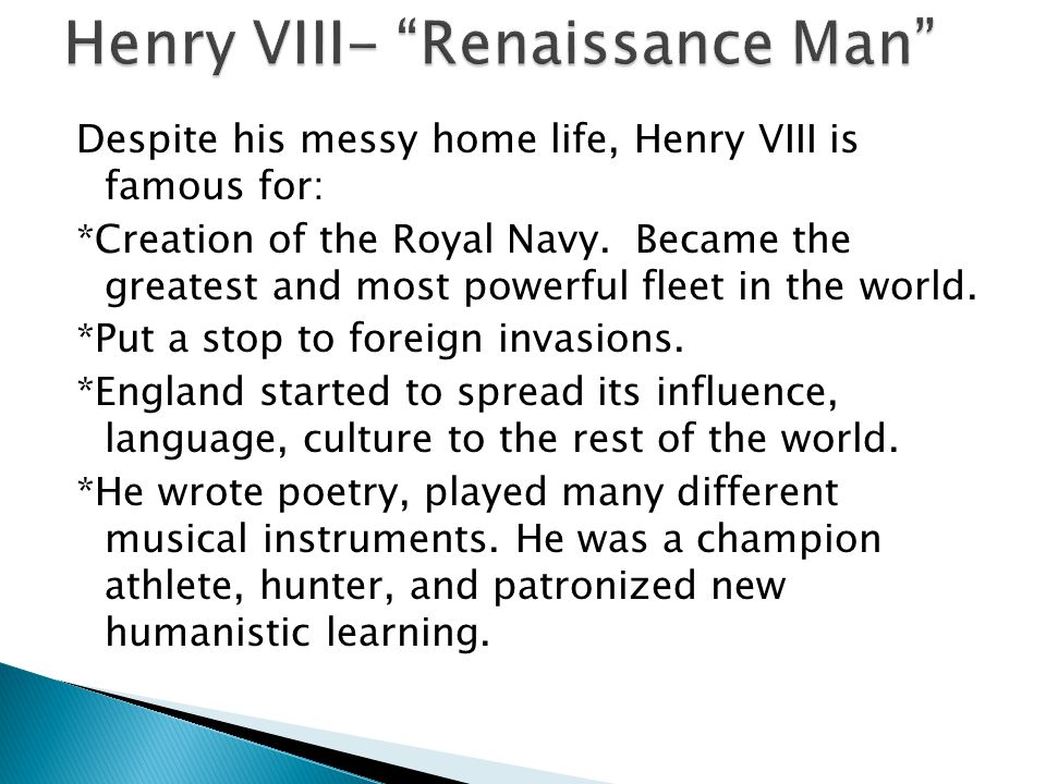 Despite his messy home life, Henry VIII is famous for: *Creation of the Royal Navy.