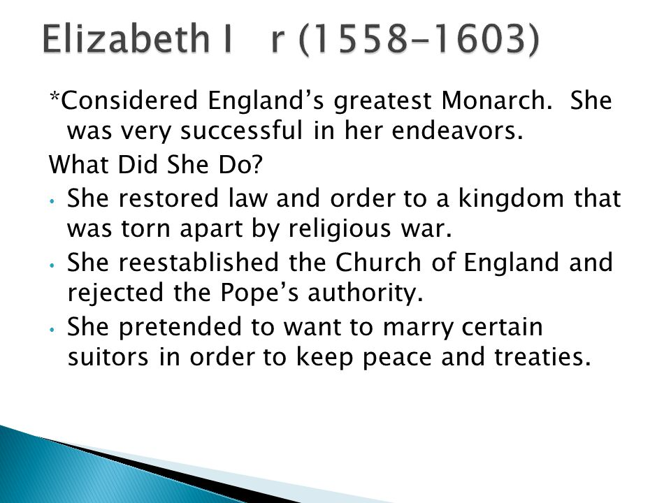 *Considered England's greatest Monarch. She was very successful in her endeavors.