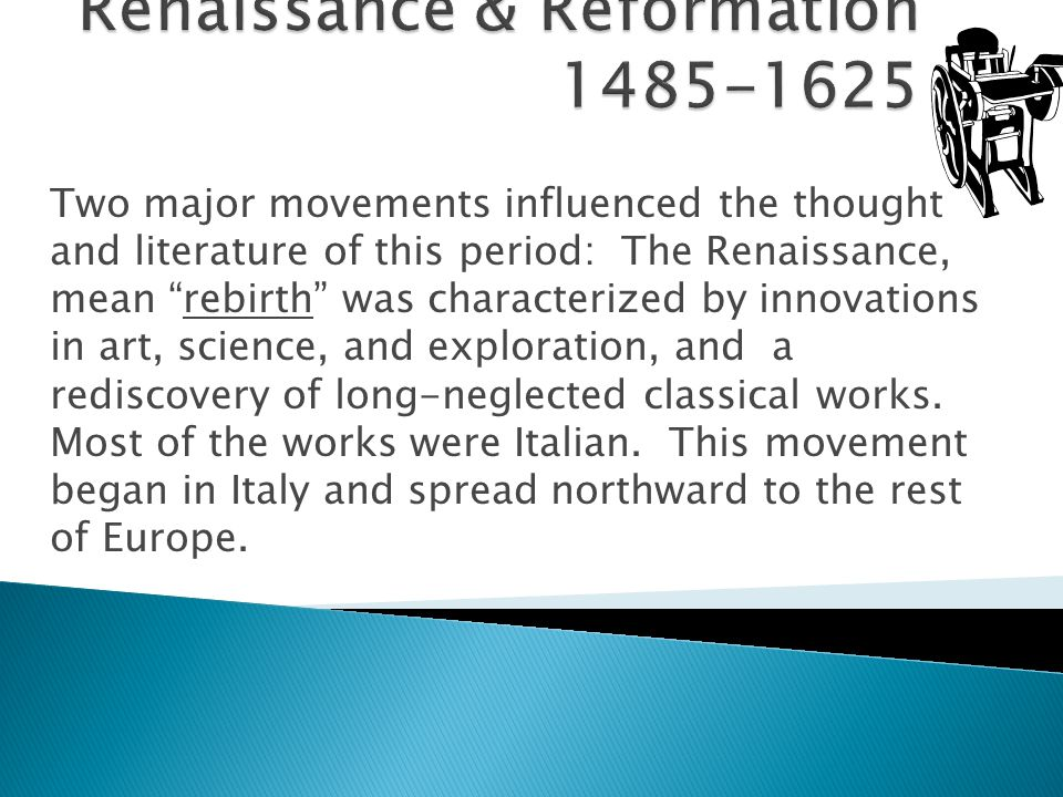 Two major movements influenced the thought and literature of this period: The Renaissance, mean rebirth was characterized by innovations in art, science, and exploration, and a rediscovery of long-neglected classical works.