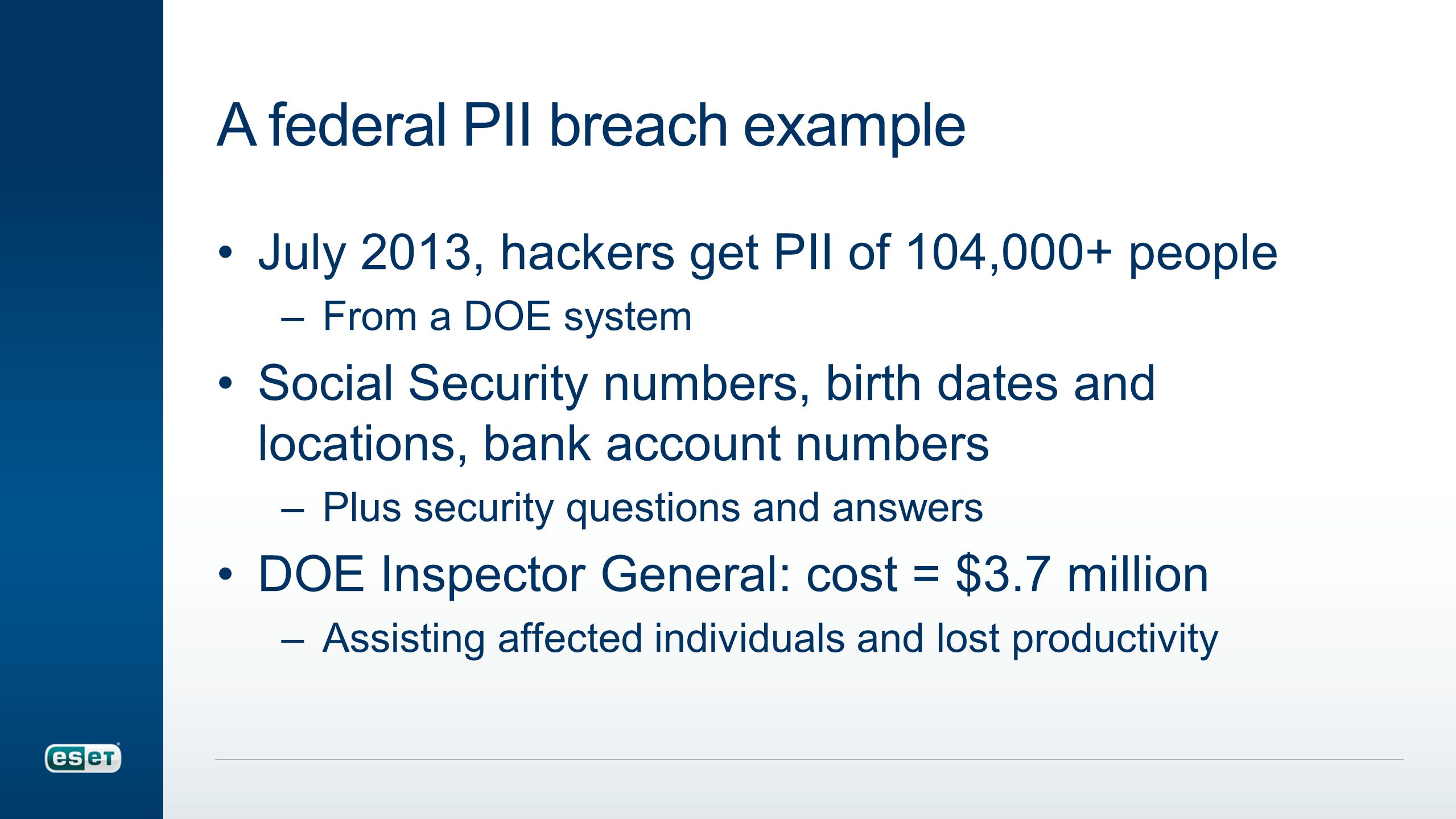 A federal PII breach example July 2013, hackers get PII of 104,000+ people –From a DOE system Social Security numbers, birth dates and locations, bank account numbers –Plus security questions and answers DOE Inspector General: cost = $3.7 million –Assisting affected individuals and lost productivity