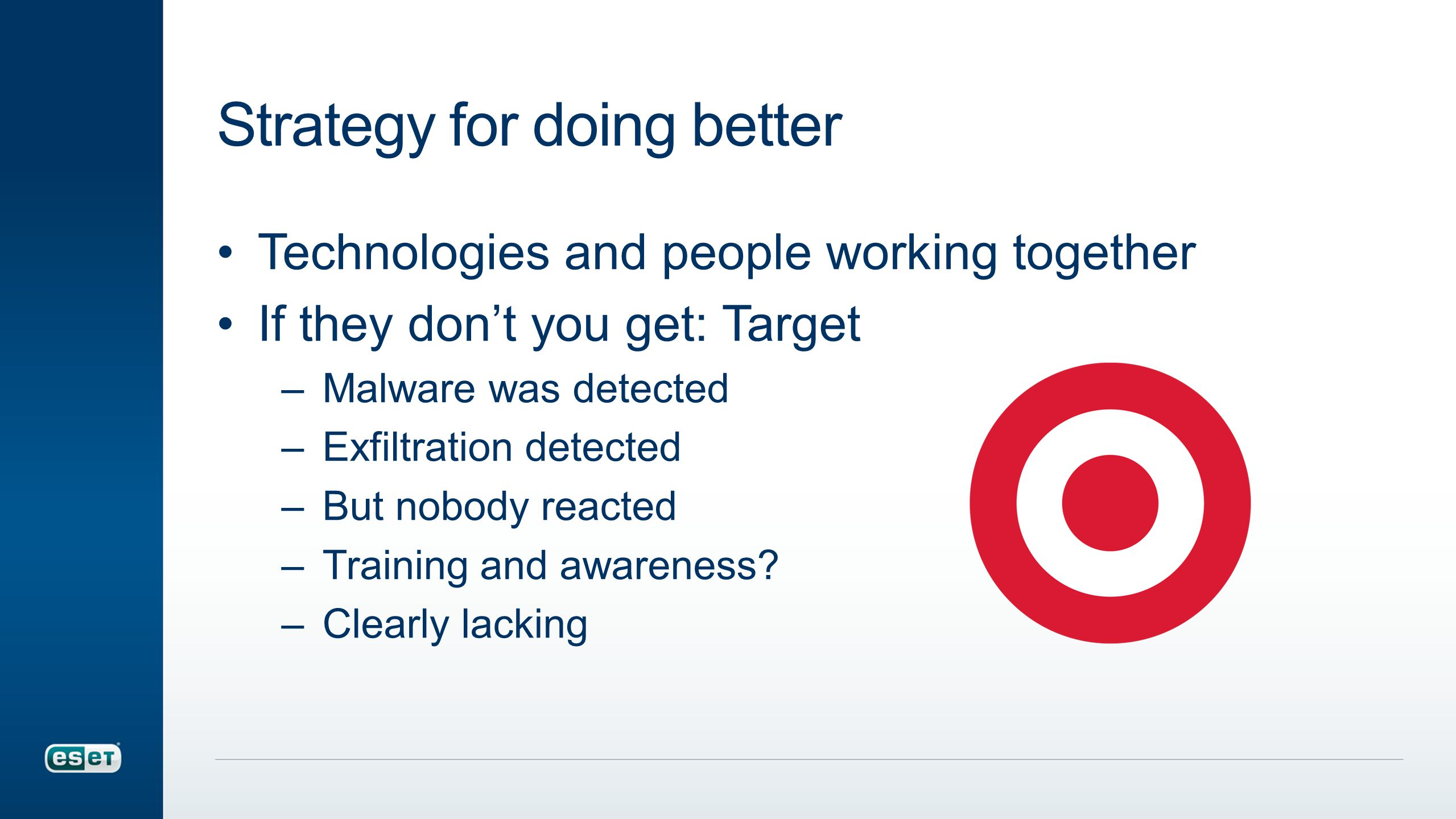Strategy for doing better Technologies and people working together If they don't you get: Target –Malware was detected –Exfiltration detected –But nobody reacted –Training and awareness.