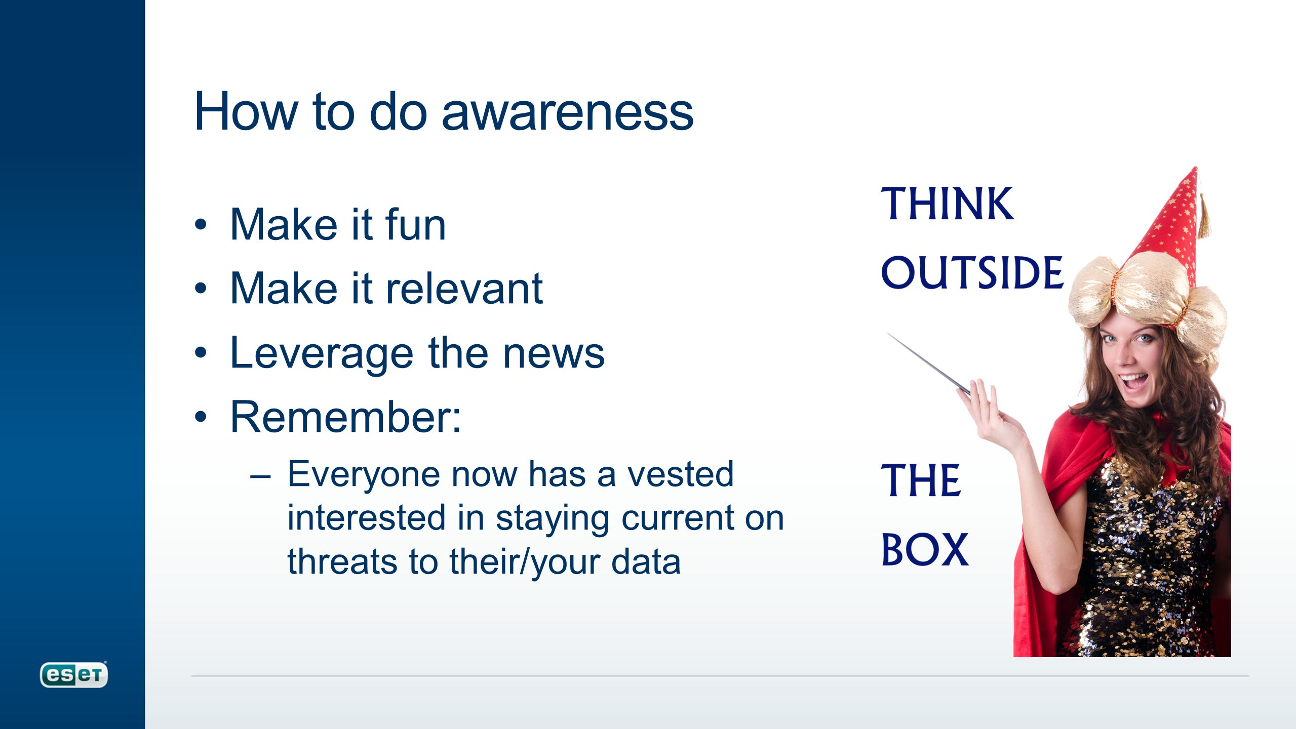How to do awareness Make it fun Make it relevant Leverage the news Remember: –Everyone now has a vested interested in staying current on threats to their/your data