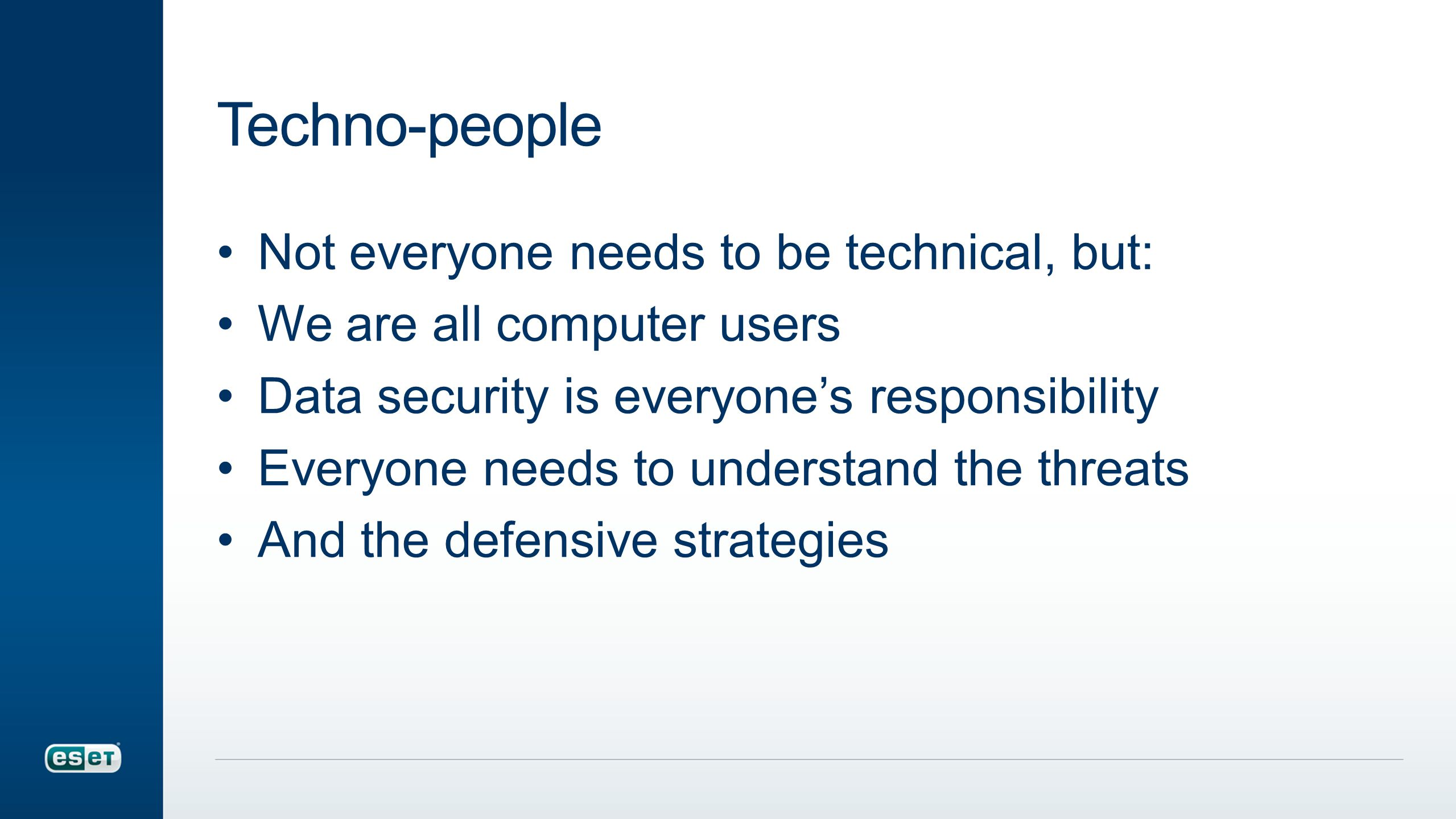 Techno-people Not everyone needs to be technical, but: We are all computer users Data security is everyone's responsibility Everyone needs to understand the threats And the defensive strategies