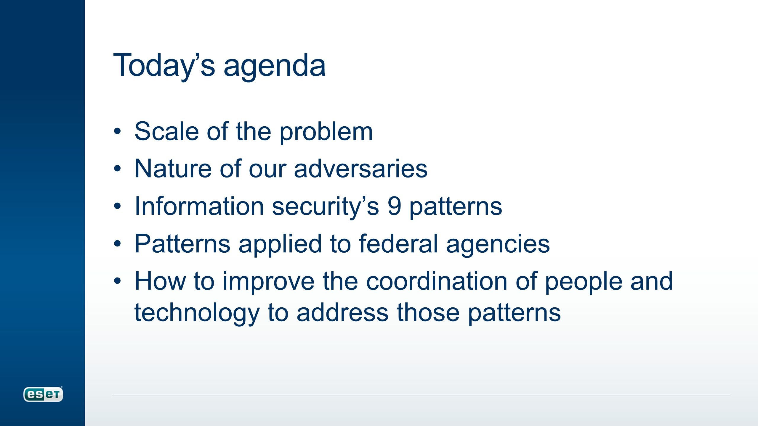 Today's agenda Scale of the problem Nature of our adversaries Information security's 9 patterns Patterns applied to federal agencies How to improve the coordination of people and technology to address those patterns