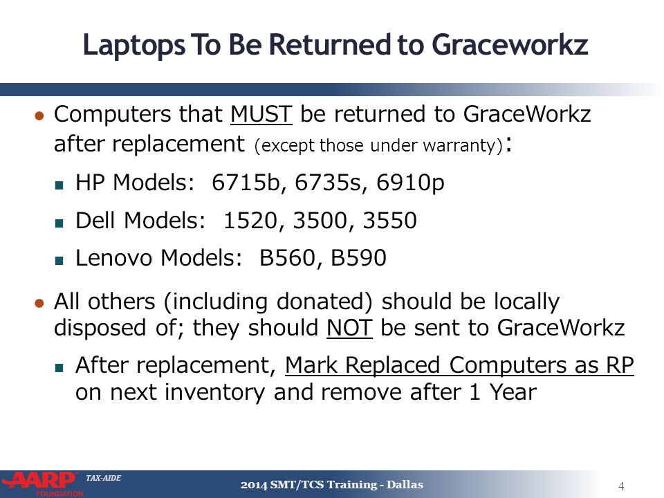 TAX-AIDE Laptops To Be Returned to Graceworkz ● Computers that MUST be returned to GraceWorkz after replacement (except those under warranty) : HP Models: 6715b, 6735s, 6910p Dell Models: 1520, 3500, 3550 Lenovo Models: B560, B590 ● All others (including donated) should be locally disposed of; they should NOT be sent to GraceWorkz After replacement, Mark Replaced Computers as RP on next inventory and remove after 1 Year 2014 SMT/TCS Training - Dallas4