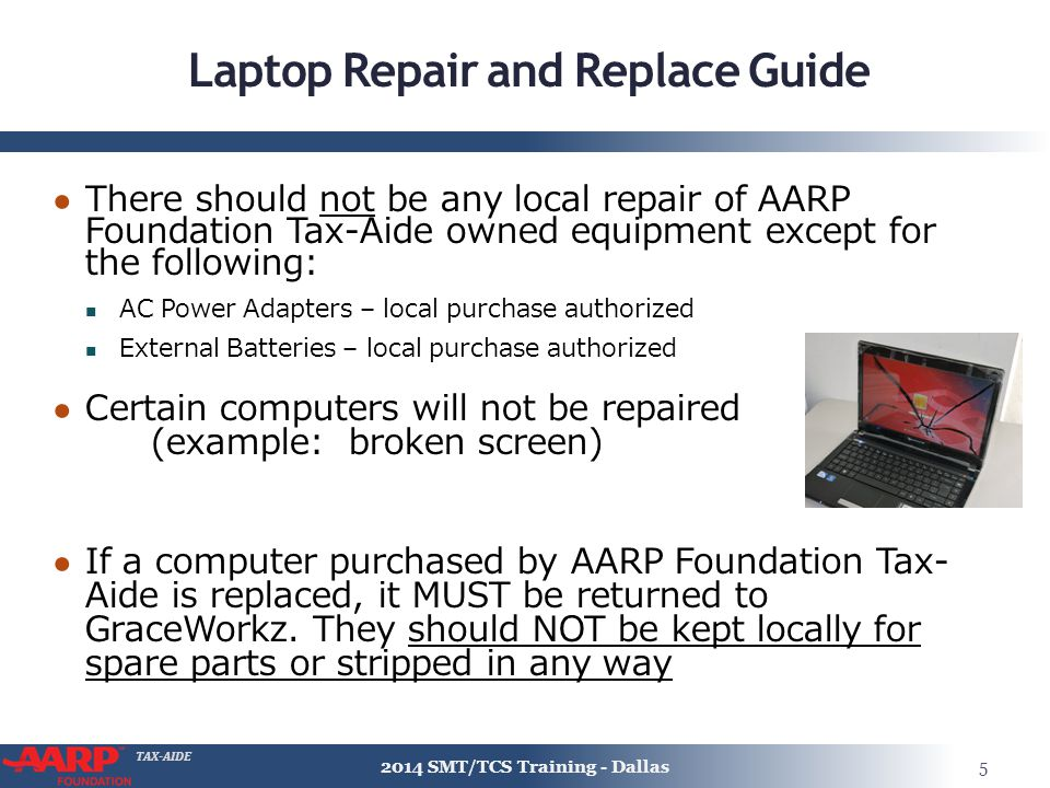 TAX-AIDE Laptop Repair and Replace Guide ● There should not be any local repair of AARP Foundation Tax-Aide owned equipment except for the following: AC Power Adapters – local purchase authorized External Batteries – local purchase authorized ● Certain computers will not be repaired (example: broken screen) ● If a computer purchased by AARP Foundation Tax- Aide is replaced, it MUST be returned to GraceWorkz.