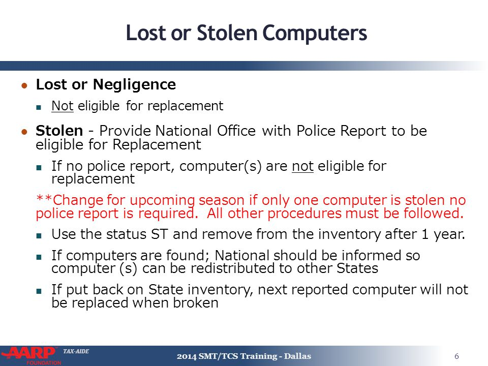 TAX-AIDE Lost or Stolen Computers ● Lost or Negligence Not eligible for replacement ● Stolen - Provide National Office with Police Report to be eligible for Replacement If no police report, computer(s) are not eligible for replacement **Change for upcoming season if only one computer is stolen no police report is required.
