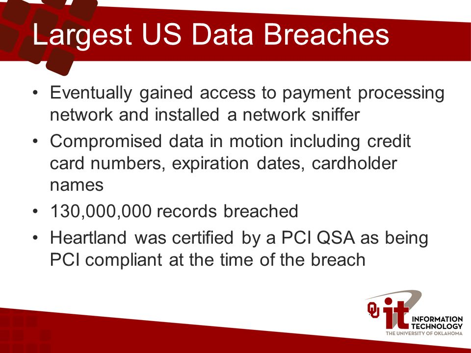 Largest US Data Breaches Eventually gained access to payment processing network and installed a network sniffer Compromised data in motion including credit card numbers, expiration dates, cardholder names 130,000,000 records breached Heartland was certified by a PCI QSA as being PCI compliant at the time of the breach