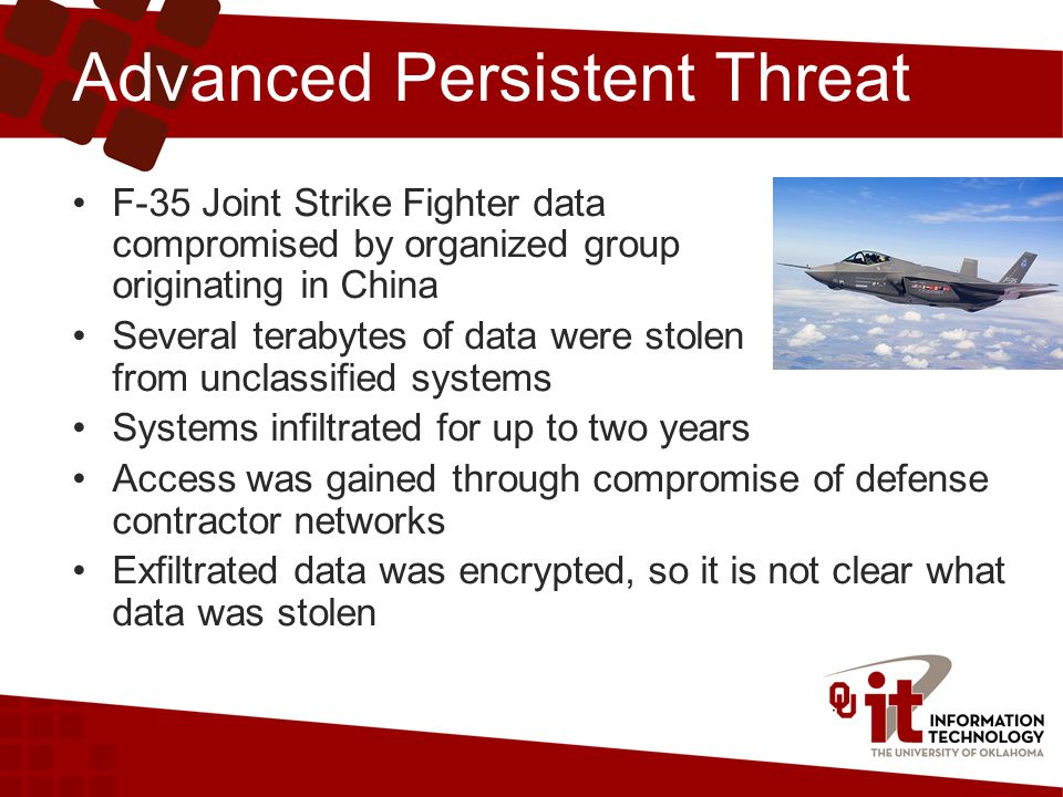 Advanced Persistent Threat F-35 Joint Strike Fighter data compromised by organized group originating in China Several terabytes of data were stolen from unclassified systems Systems infiltrated for up to two years Access was gained through compromise of defense contractor networks Exfiltrated data was encrypted, so it is not clear what data was stolen