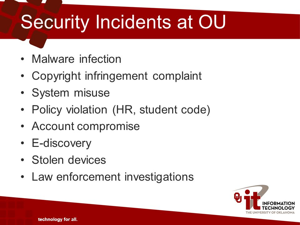Security Incidents at OU Malware infection Copyright infringement complaint System misuse Policy violation (HR, student code) Account compromise E-discovery Stolen devices Law enforcement investigations technology for all.