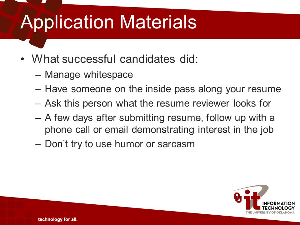 Application Materials What successful candidates did: –Manage whitespace –Have someone on the inside pass along your resume –Ask this person what the resume reviewer looks for –A few days after submitting resume, follow up with a phone call or email demonstrating interest in the job –Don't try to use humor or sarcasm technology for all.