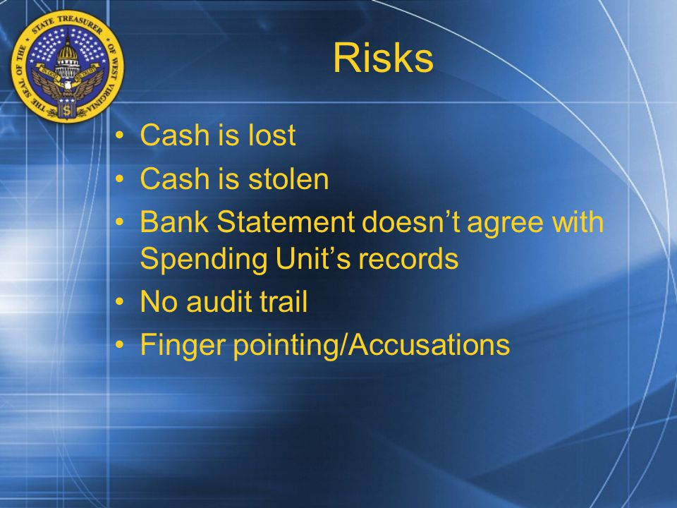 Risks Cash is lost Cash is stolen Bank Statement doesn't agree with Spending Unit's records No audit trail Finger pointing/Accusations