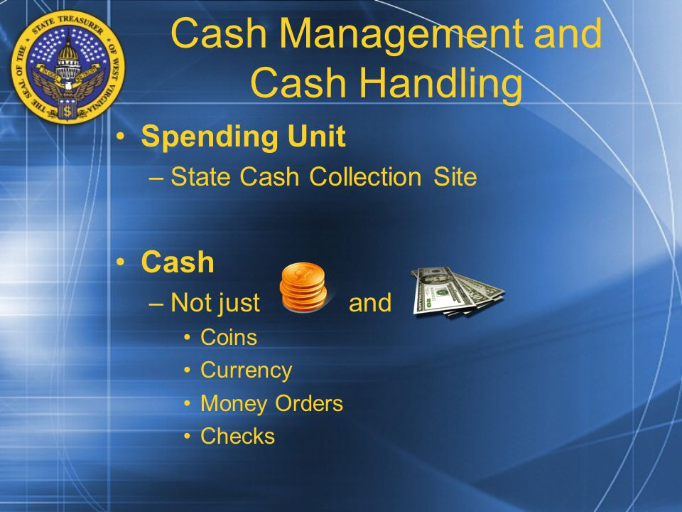 Cash Management and Cash Handling Spending Unit –State Cash Collection Site Cash –Not just and Coins Currency Money Orders Checks