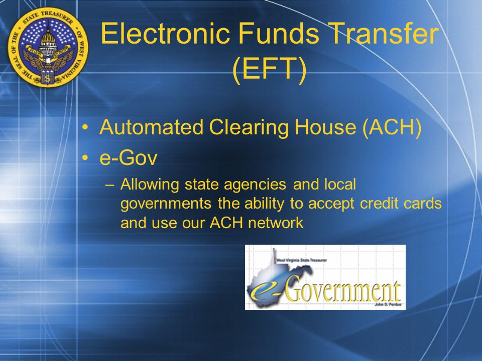 Electronic Funds Transfer (EFT) Automated Clearing House (ACH) e-Gov –Allowing state agencies and local governments the ability to accept credit cards and use our ACH network