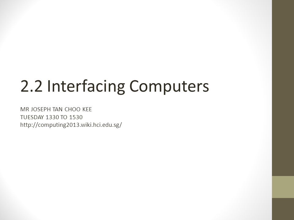 2.2 Interfacing Computers MR JOSEPH TAN CHOO KEE TUESDAY 1330 TO 1530 http://computing2013.wiki.hci.edu.sg/