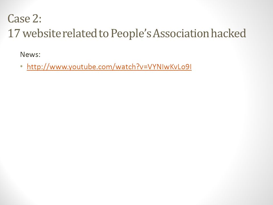 Case 2: 17 website related to People's Association hacked News: http://www.youtube.com/watch v=VYNIwKvLo9I