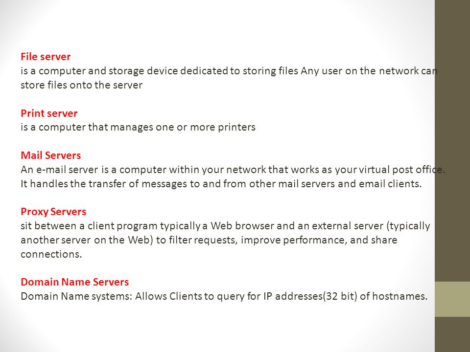 File server is a computer and storage device dedicated to storing files Any user on the network can store files onto the server Print server is a computer that manages one or more printers Mail Servers An e-mail server is a computer within your network that works as your virtual post office.