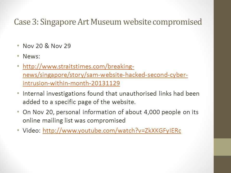 Case 3: Singapore Art Museum website compromised Nov 20 & Nov 29 News: http://www.straitstimes.com/breaking- news/singapore/story/sam-website-hacked-second-cyber- intrusion-within-month-20131129 http://www.straitstimes.com/breaking- news/singapore/story/sam-website-hacked-second-cyber- intrusion-within-month-20131129 Internal investigations found that unauthorised links had been added to a specific page of the website.