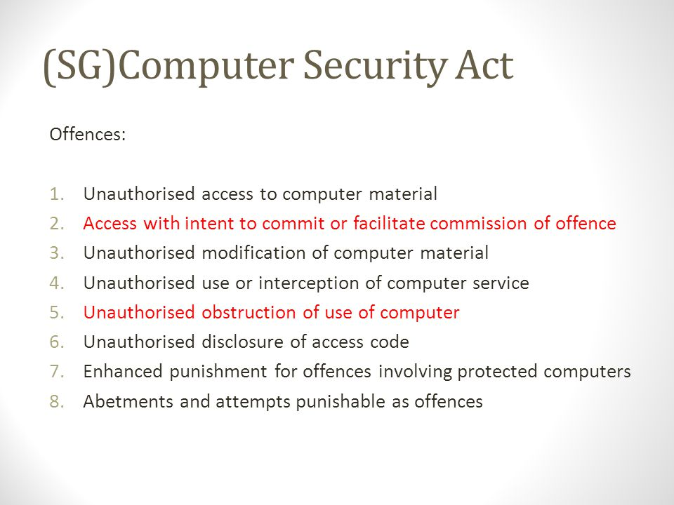 (SG)Computer Security Act Offences: 1.Unauthorised access to computer material 2.Access with intent to commit or facilitate commission of offence 3.Unauthorised modification of computer material 4.Unauthorised use or interception of computer service 5.Unauthorised obstruction of use of computer 6.Unauthorised disclosure of access code 7.Enhanced punishment for offences involving protected computers 8.Abetments and attempts punishable as offences