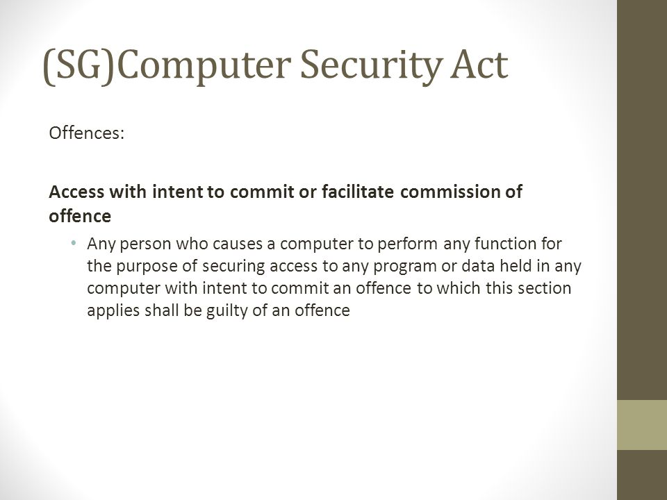 (SG)Computer Security Act Offences: Access with intent to commit or facilitate commission of offence Any person who causes a computer to perform any function for the purpose of securing access to any program or data held in any computer with intent to commit an offence to which this section applies shall be guilty of an offence
