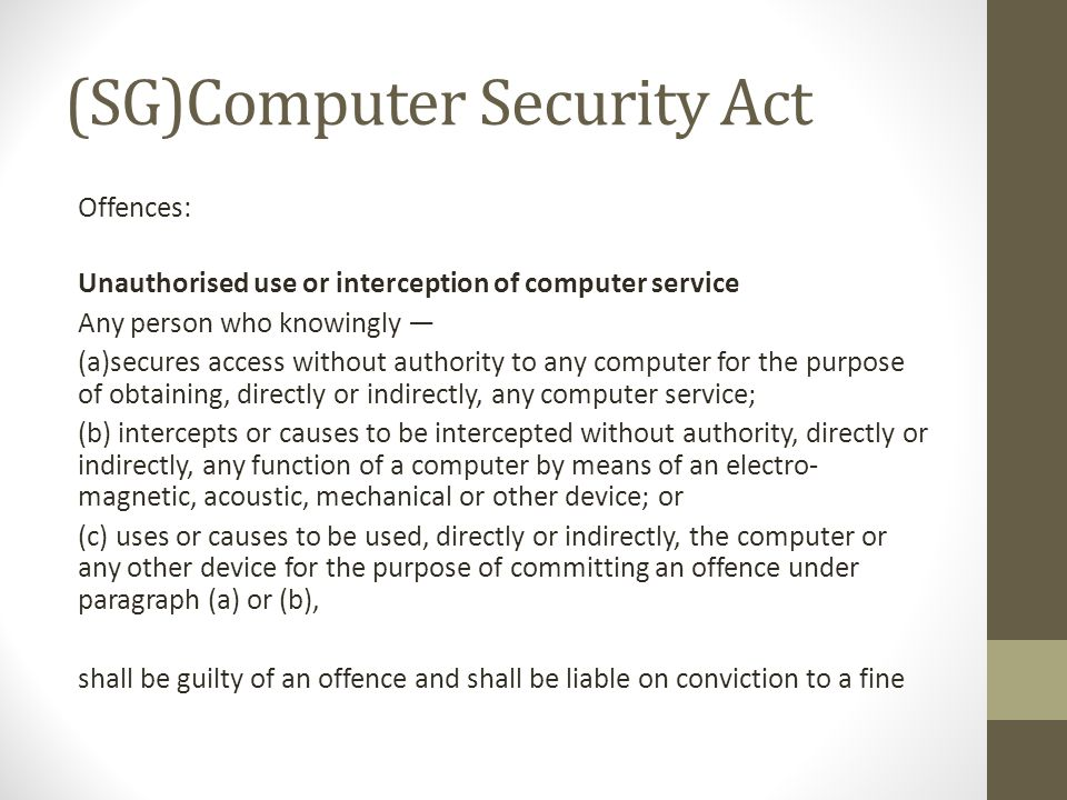 (SG)Computer Security Act Offences: Unauthorised use or interception of computer service Any person who knowingly — (a)secures access without authority to any computer for the purpose of obtaining, directly or indirectly, any computer service; (b) intercepts or causes to be intercepted without authority, directly or indirectly, any function of a computer by means of an electro- magnetic, acoustic, mechanical or other device; or (c) uses or causes to be used, directly or indirectly, the computer or any other device for the purpose of committing an offence under paragraph (a) or (b), shall be guilty of an offence and shall be liable on conviction to a fine